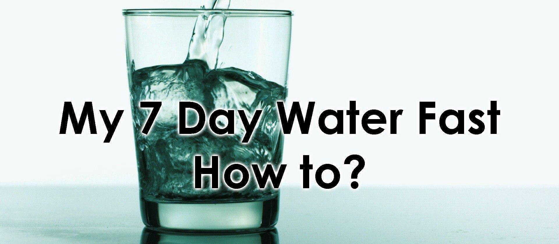 My 7 Day Water Fast — Part 2 — How To?