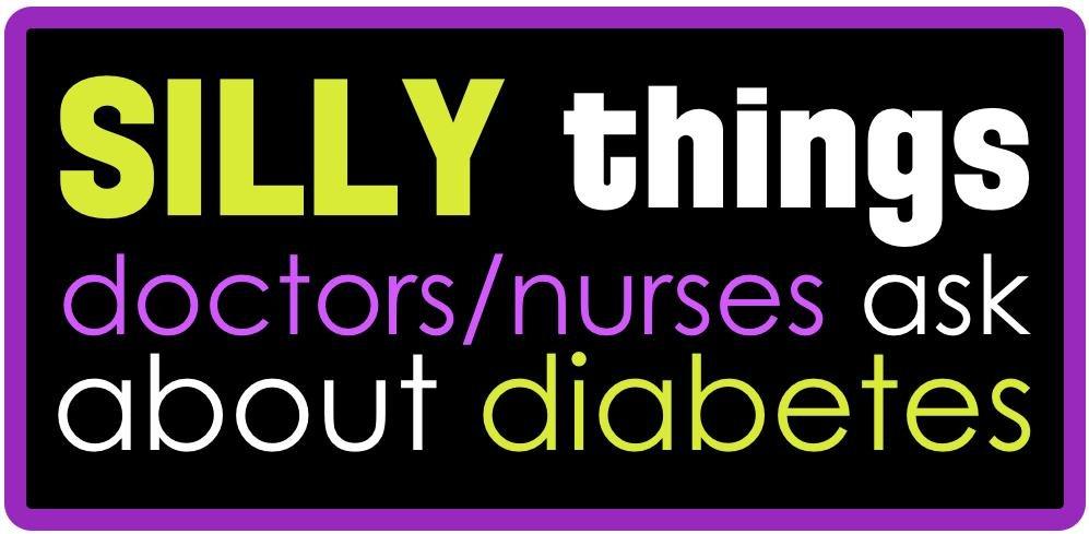 Silly Diabetes Questions Doctors & Nurses Ask Patients