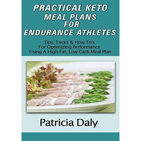Practical Keto Meal Plans For Endurance Athletes: Tips, Tricks And How To's For Optimizing Performance Using A High Fat, Low Carb Meal Plan