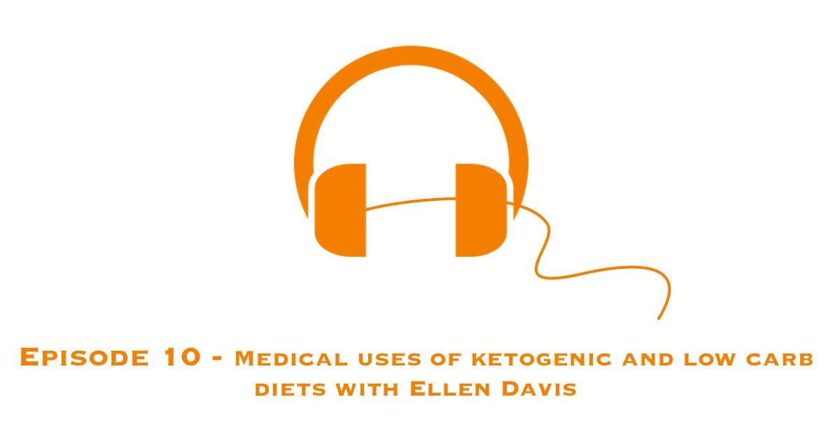 Episode 10 – Medical Uses Of Ketogenic And Low Carb Diets With Ellen Davis