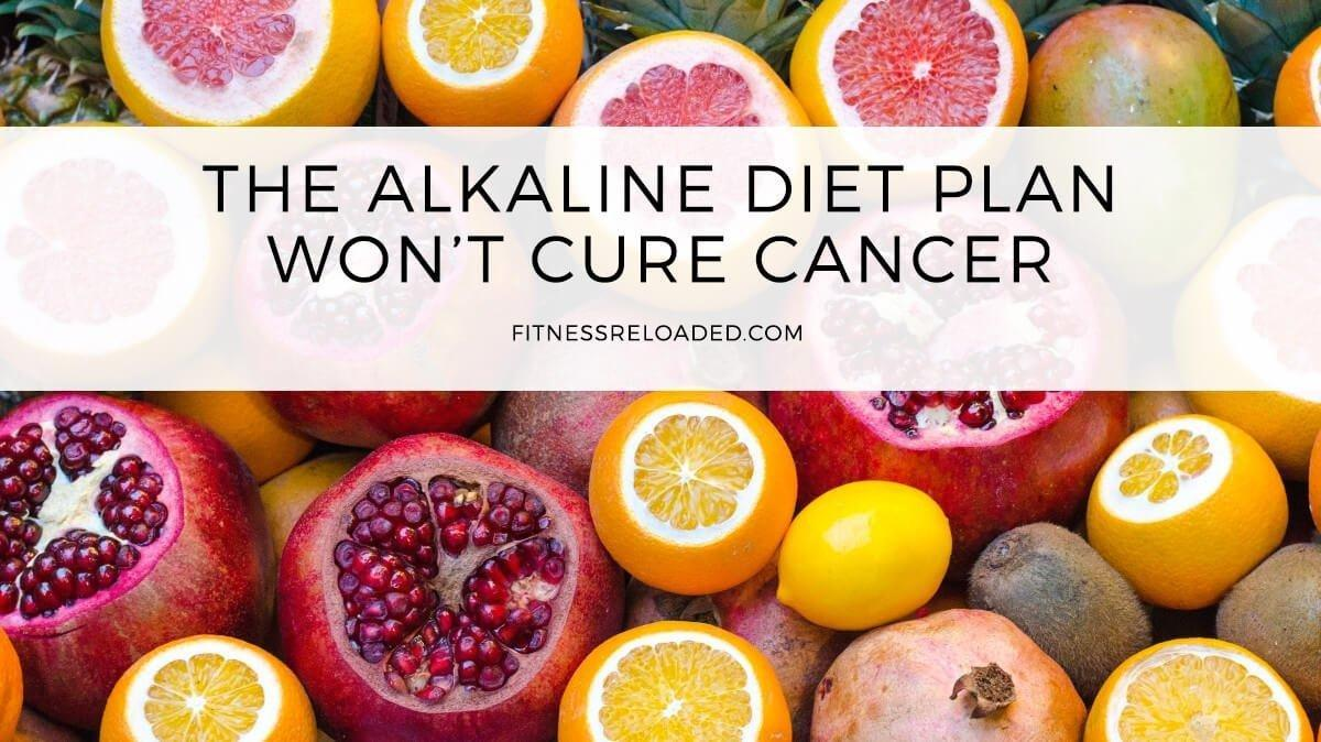 The Alkaline Diet Plan Wont Cure Cancer Or Make Your Body Less Acidic.