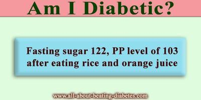 Am I Diabetic? - Fasting Sugar 122, Pp Level Of 103 After Eating Rice And Orange Juice