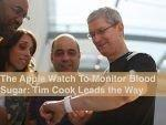 The Apple Watch To Monitor Blood Sugar: Tim Cook Leads The Way