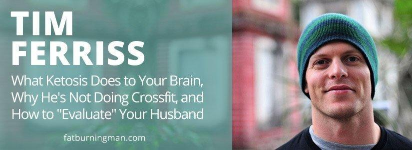 "Tim Ferriss: What Ketosis Does To Your Brain, Why He's Not Doing Crossfit, And How To ""evaluate"" Your Husband"
