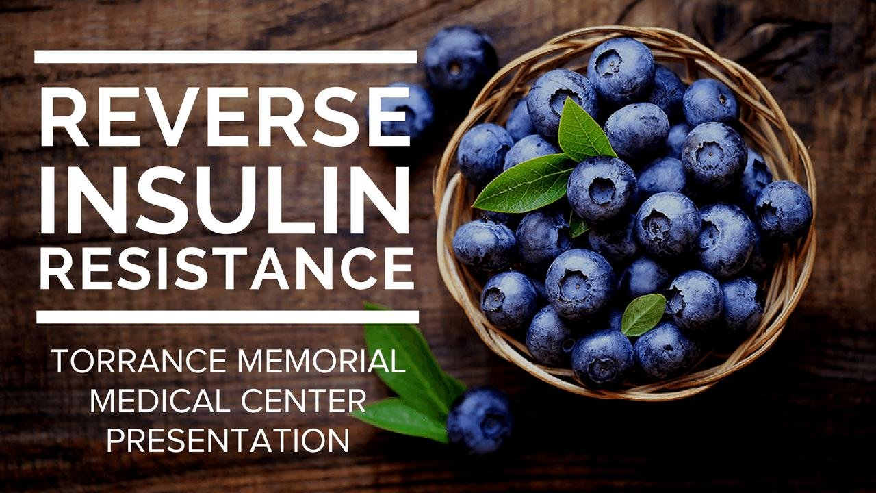 How To Reverse Insulin Resistance Using A Low-fat, Plant-based, Whole-food Lifestyle: Torrance Memorial Medical Center Presentation