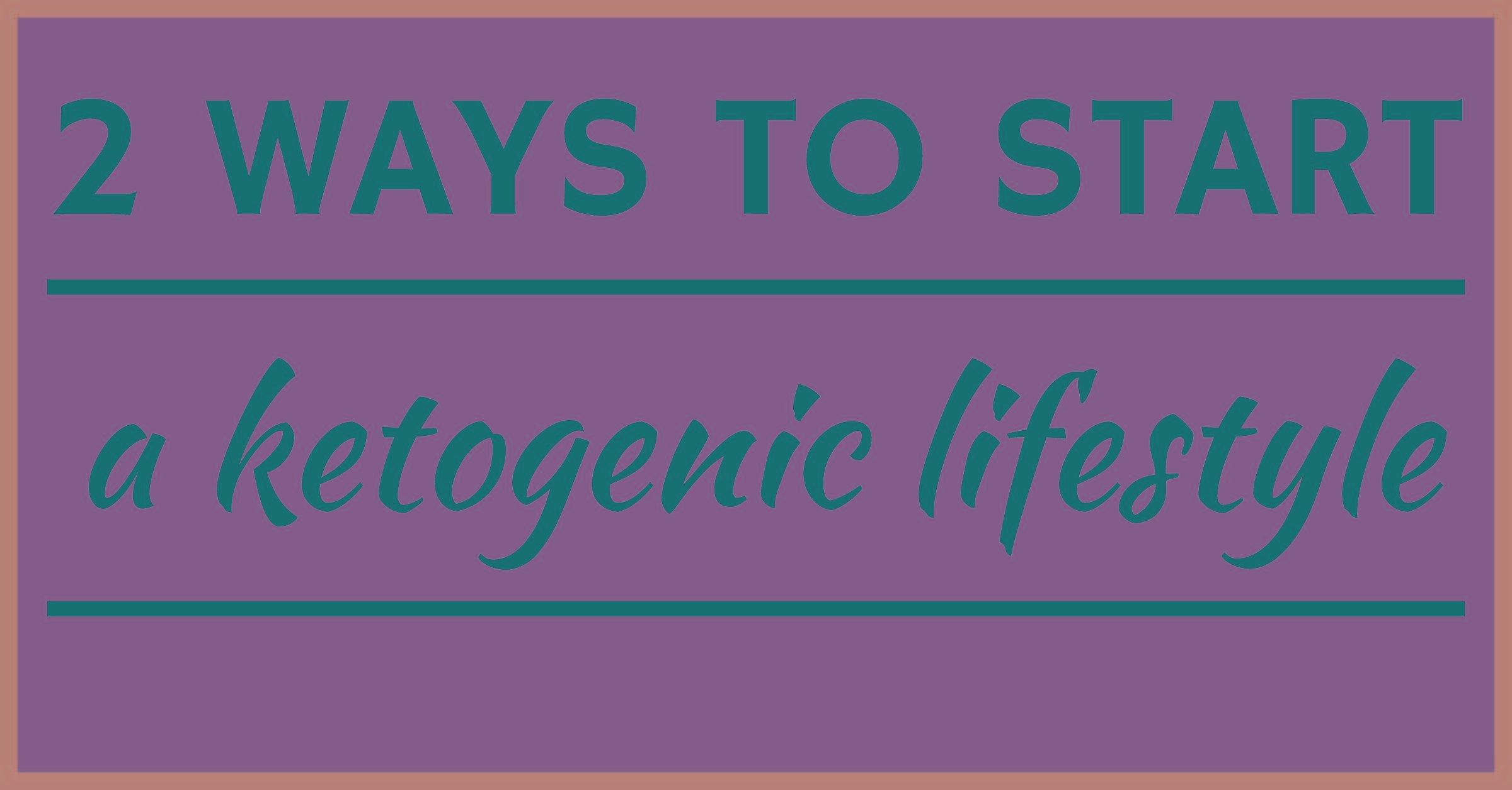 2 Ways To Start A Ketogenic Lifestyle